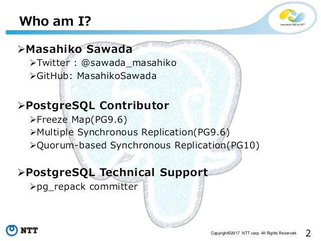 2Copyright©2017 NTT corp. All Rights Reserved. Who am I? Masahiko Sawada Twitter : @sawada_masahiko GitHub: MasahikoSaw...