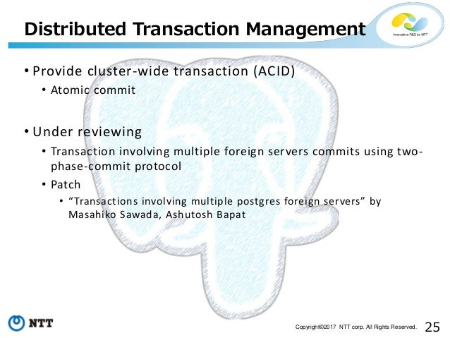 25Copyright©2017 NTT corp. All Rights Reserved. • Provide cluster-wide transaction (ACID) • Atomic commit • Under reviewin...