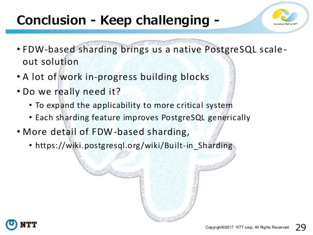 29Copyright©2017 NTT corp. All Rights Reserved. • FDW-based sharding brings us a native PostgreSQL scale- out solution • A...