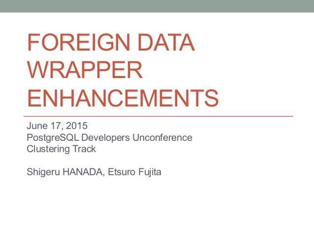 FOREIGN DATA WRAPPER ENHANCEMENTS June 17, 2015 PostgreSQL Developers Unconference Clustering Track Shigeru HANADA, Etsur...