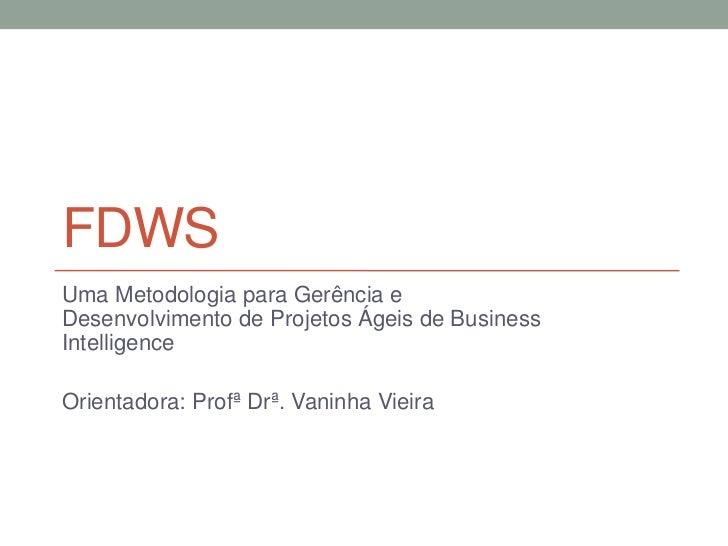 FDWSUma Metodologia para Gerência eDesenvolvimento de Projetos Ágeis de BusinessIntelligenceOrientadora: Profª Drª. Vaninh...