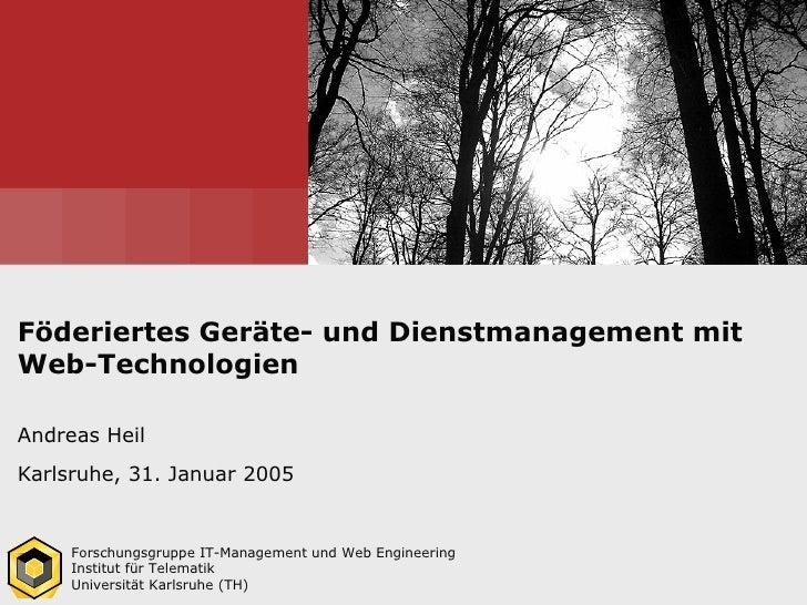 Föderiertes Geräte- und Dienstmanagement mitWeb-TechnologienAndreas HeilKarlsruhe, 31. Januar 2005     Forschungsgruppe IT...