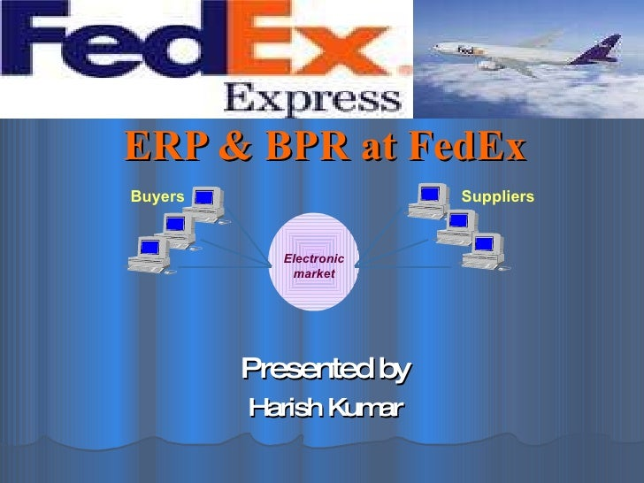 ERP & BPR at FedEx Presented by Harish Kumar Electronic market Suppliers Buyers