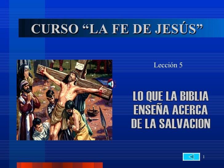 """CURSO """"LA FE DE JESÚS"""" Lección 5 LO QUE LA BIBLIA  ENSEÑA ACERCA  DE LA SALVACION"""