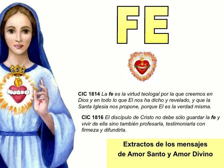 FE Extractos de los mensajes de Amor Santo y Amor Divino CIC 1816   El discípulo de Cristo no debe sólo guardar la  fe  y ...