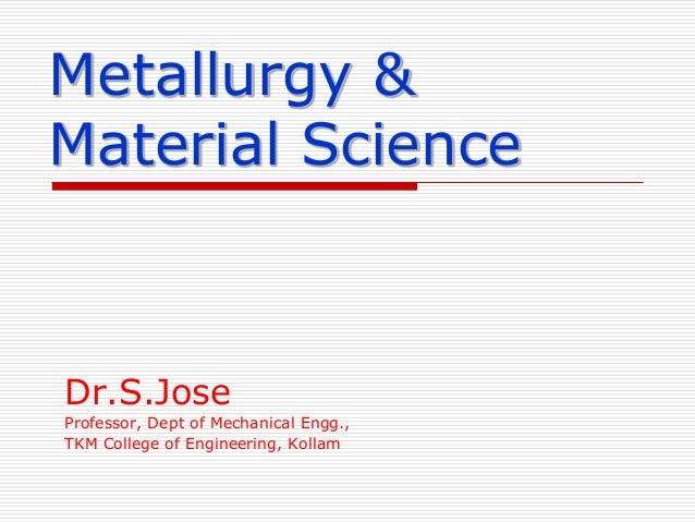 Metallurgy & Material Science  Dr.S.Jose Professor, Dept of Mechanical Engg., TKM College of Engineering, Kollam