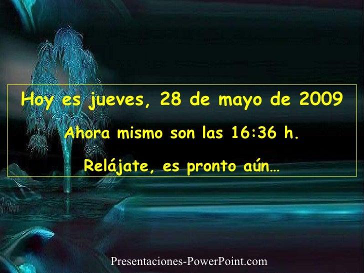Hoy es  miércoles, 10 de junio de 2009 Ahora mismo son las  07:38  h. Relájate, es pronto aún… Presentaciones-PowerPoint.com