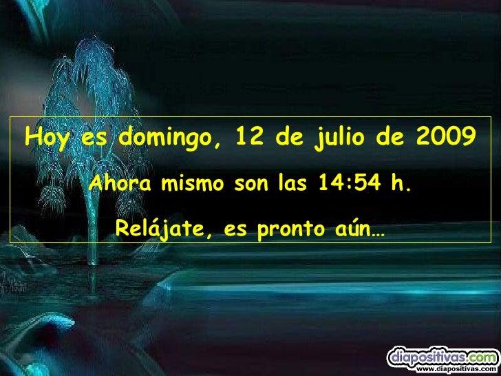 Hoy es domingo, 12 de julio de 2009     Ahora mismo son las 14:54 h.         Relájate, es pronto aún…