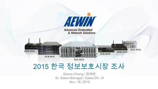 2015 한국 정보보호시장 조사 Sirena Cheng / 정패은 Sr. Sales Manager / Sales Div. III Nov. 18, 2015