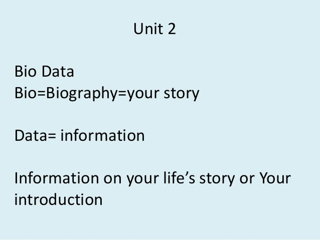 Unit 2 Bio Data Bio=Biography=your story  Data= information Information on your life's story or Your introduction