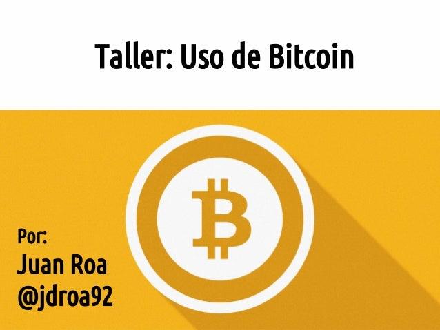 Taller: Uso de Bitcoin Por: Juan Roa @jdroa92