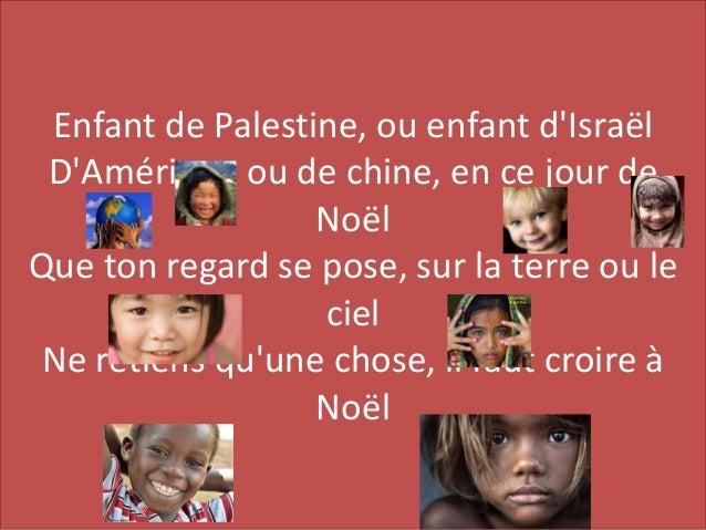 Enfant de Palestine, ou enfant d'Isra�l D'Am�rique ou de chine, en ce jour de No�l Que ton regard se pose, sur la terre ou...