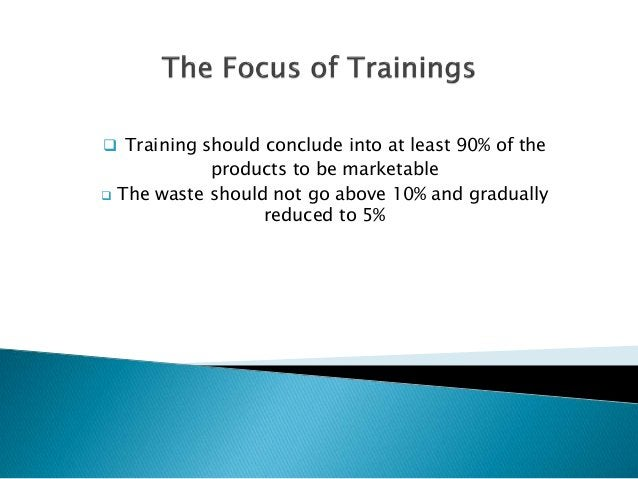  Training should conclude into at least 90% of the products to be marketable  The waste should not go above 10% and grad...