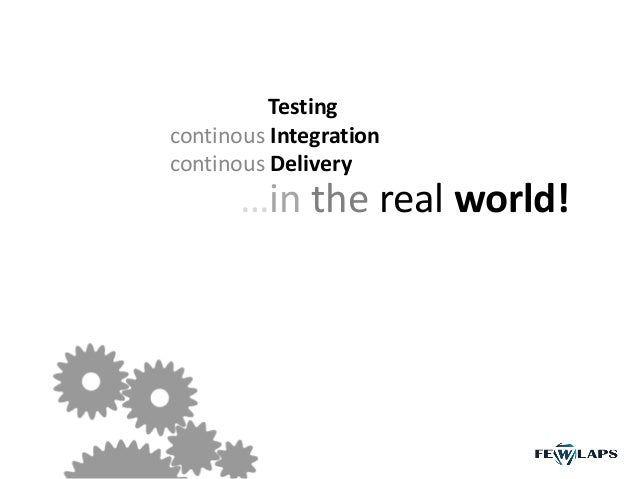 Testing continous Integration continous Delivery …in the real world!
