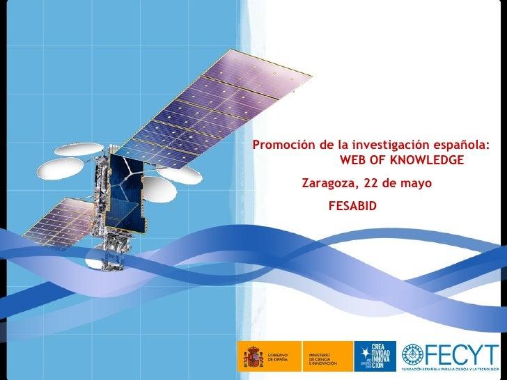 Promoción de la investigación española:               WEB OF KNOWLEDGE         Zaragoza, 22 de mayo             FESABID
