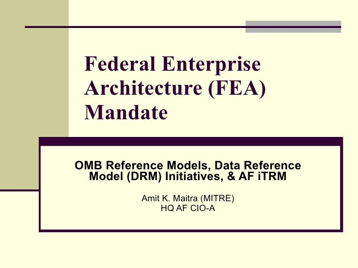 Federal Enterprise Architecture (FEA) Mandate OMB Reference Models, Data Reference Model (DRM) Initiatives, & AF iTRM Amit...