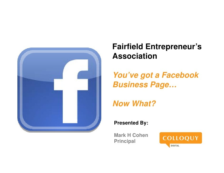 Fairfield Entrepreneur'sAssociationA      i tiYou veYou've got a FacebookBusiness Page…Now What?Presented By:Mark H CohenP...