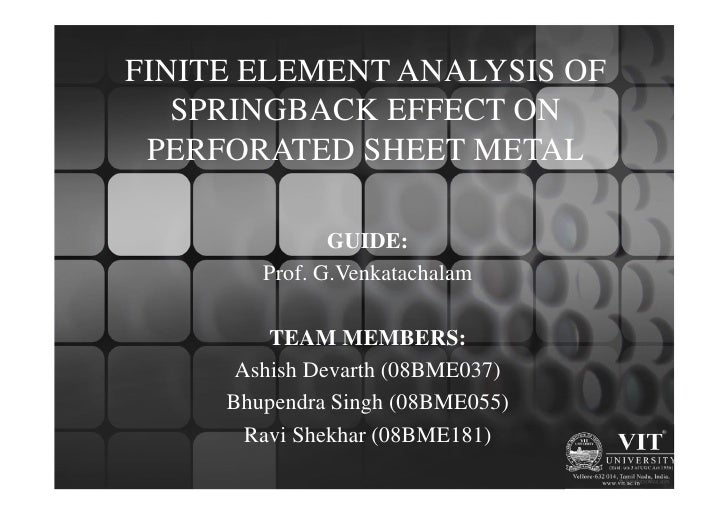 FINITE ELEMENT ANALYSIS OF   SPRINGBACK EFFECT ON PERFORATED SHEET METAL               GUIDE:        Prof. G.Venkatachalam...