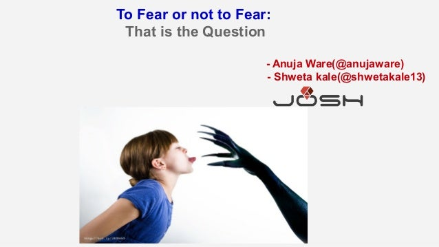 To Fear or not to Fear: That is the Question - Anuja Ware(@anujaware) - Shweta kale(@shwetakale13)