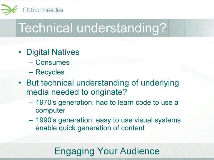 Technical understanding? <ul><li>Digital Natives </li></ul><ul><ul><li>Consumes </li></ul></ul><ul><ul><li>Recycles </li><...