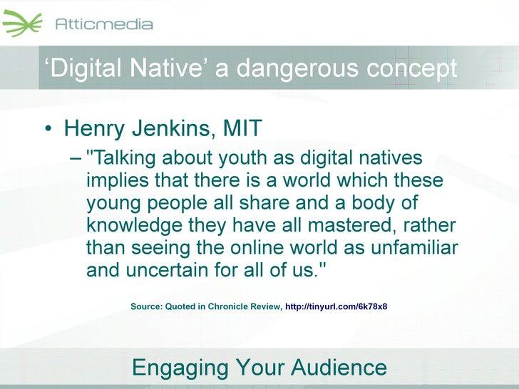 ' Digital Native' a dangerous concept <ul><li>Henry Jenkins, MIT </li></ul><ul><ul><li>&quot;Talking about youth as digita...