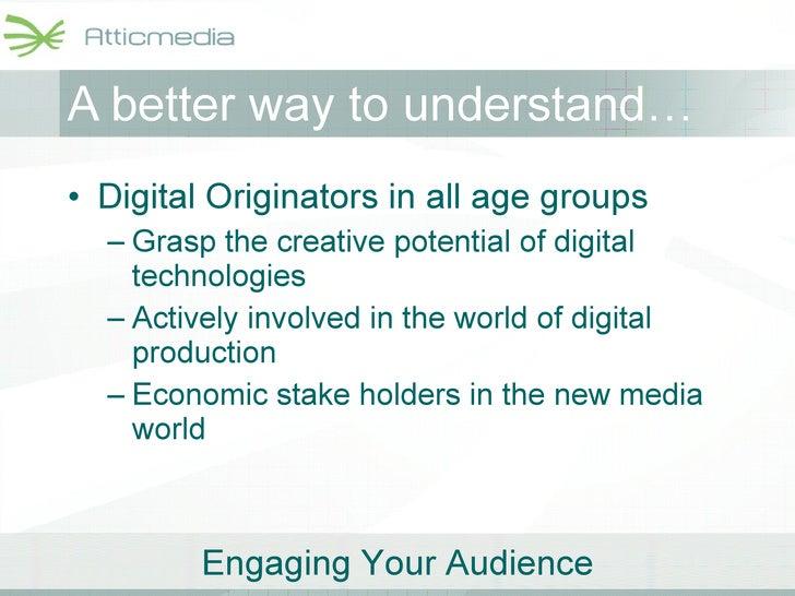 A better way to understand… <ul><li>Digital Originators in all age groups </li></ul><ul><ul><li>Grasp the creative potenti...