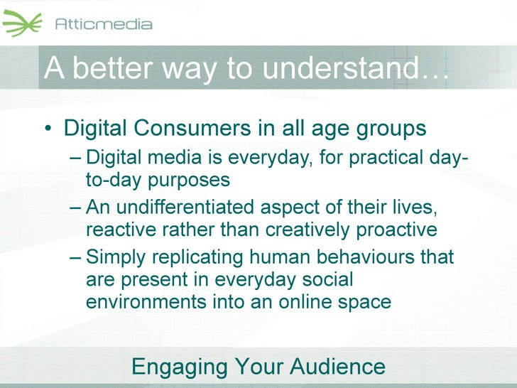 A better way to understand… <ul><li>Digital Consumers in all age groups </li></ul><ul><ul><li>Digital media is everyday, f...