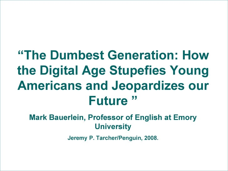 """"""" The Dumbest Generation: How the Digital Age Stupefies Young Americans and Jeopardizes our Future """" Mark Bauerlein, Profe..."""