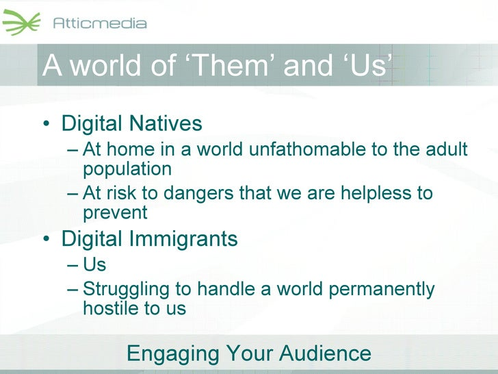 A world of 'Them' and 'Us' <ul><li>Digital Natives </li></ul><ul><ul><li>At home in a world unfathomable to the adult popu...
