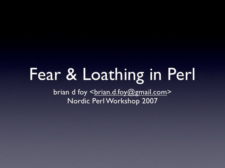 Fear & Loathing in Perl    brian d foy <brian.d.foy@gmail.com>        Nordic Perl Workshop 2007