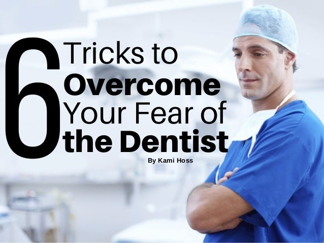 6Tricks to Your Fear of Overcome theDentistByKamiHoss