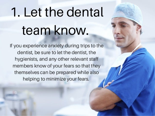 1. Let the dental team know. If you experience anxiety during trips to the dentist, be sure to let the dentist, the hygien...