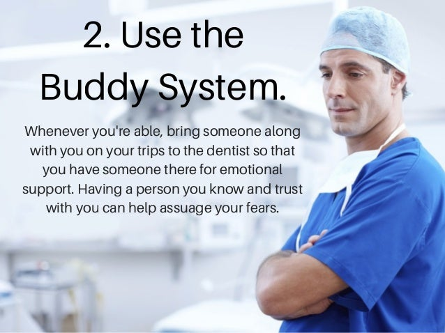 2. Use the Buddy System. Whenever you're able, bring someone along with you on your trips to the dentist so that you have ...