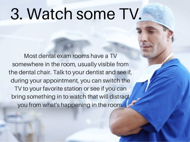 3. Watch some TV. Most dental exam rooms have a TV somewhere in the room, usually visible from the dental chair. Talk to y...