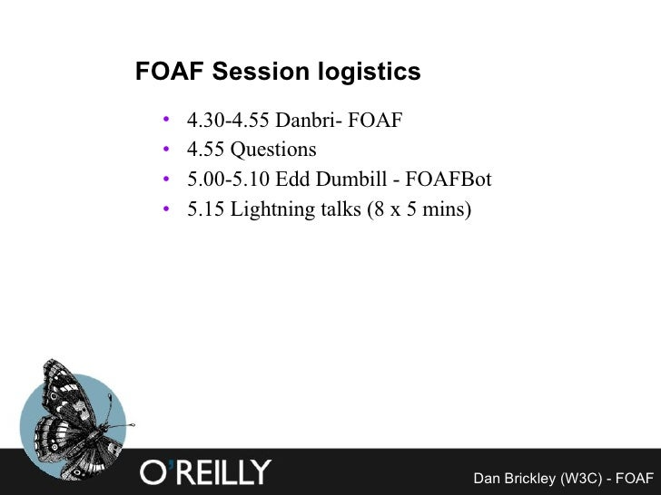 FOAF Session logistics <ul><li>4.30-4.55 Danbri- FOAF </li></ul><ul><li>4.55 Questions </li></ul><ul><li>5.00-5.10 Edd Dum...