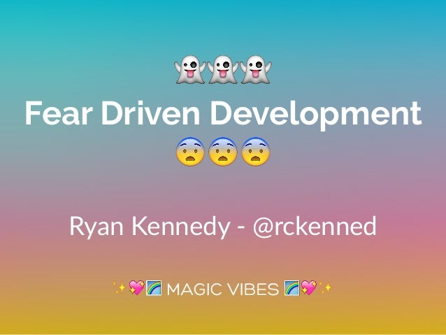👻👻👻 Fear Driven Development 😨😨😨 Ryan Kennedy -‐ @rckenned ✨💖🌈 🌈💖✨