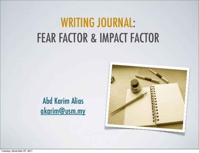 WRITING JOURNAL: FEAR FACTOR & IMPACT FACTOR Abd Karim Alias akarim@usm.my Tuesday, December 27, 2011