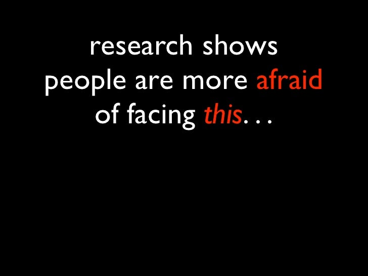 research showspeople are more afraid   of facing this. . .