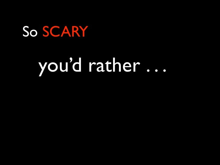 So SCARY you'd rather . . .