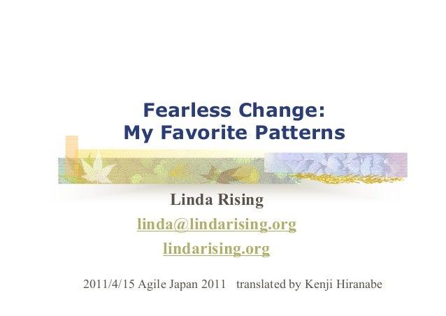 Fearless Change: My Favorite Patterns Linda Rising linda@lindarising.org lindarising.org 2011/4/15 Agile Japan 2011 transl...