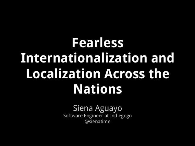 Fearless Internationalization and Localization Across the Nations Siena Aguayo Software Engineer at Indiegogo @sienatime