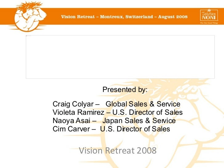 Vision Retreat 2008 Presented by: Craig Colyar –  Global Sales & Service Violeta Ramirez – U.S. Director of Sales Naoya As...