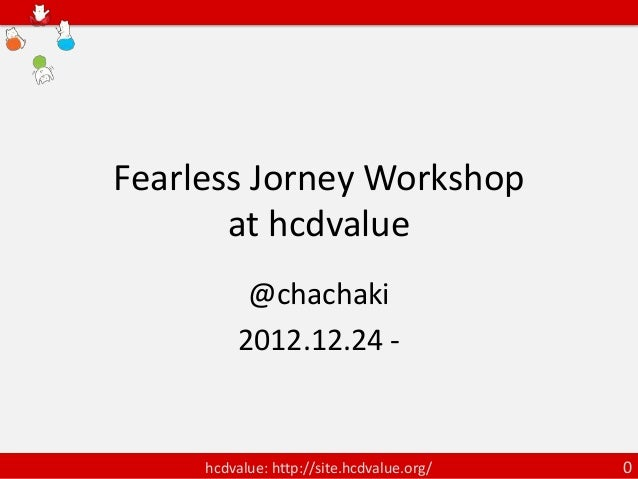 Fearless Jorney Workshop       at hcdvalue           @chachaki          2012.12.24 -     hcdvalue: http://site.hcdvalue.or...