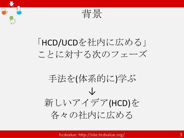 背景「HCD/UCDを社内に広める」ことに対する次のフェーズ 手法を(体系的に)学ぶ      ↓ 新しいアイデア(HCD)を  各々の社内に広める   hcdvalue: http://site.hcdvalue.org/   3