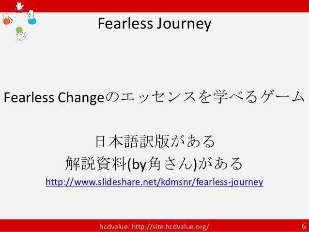 Fearless JourneyFearless Changeのエッセンスを学べるゲーム         日本語訳版がある       解説資料(by角さん)がある   http://www.slideshare.net/kdmsnr/fear...