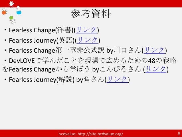 参考資料・Fearless Change(洋書)(リンク)・Fearless Journey(英語)(リンク)・Fearless Change第一章非公式訳 by川口さん(リンク)・DevLOVEで学んだことを現場で広めるための48の戦略をFe...