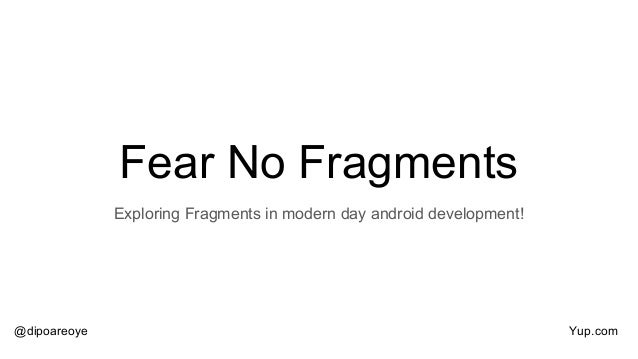 Fear No Fragments Exploring Fragments in modern day android development! @dipoareoye Yup.com