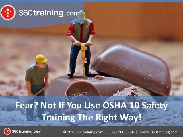 © 2018 360training.com   888-360-8764   www. 360training.com Fear? Not If You Use OSHA 10 Safety Training The Right Way!