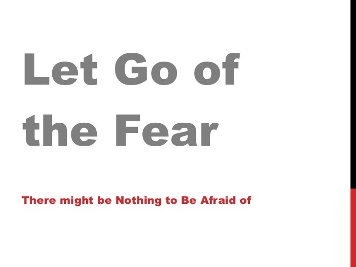 Let Go of the Fear There might be Nothing to Be Afraid of