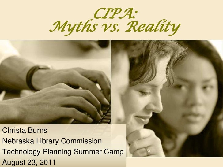 CIPA: Myths vs. Reality<br />Christa Burns<br />Nebraska Library Commission<br />Technology Planning Summer Camp<br />Augu...